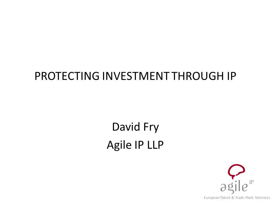 PROTECTING INVESTMENT THROUGH IP David Fry Agile IP LLP