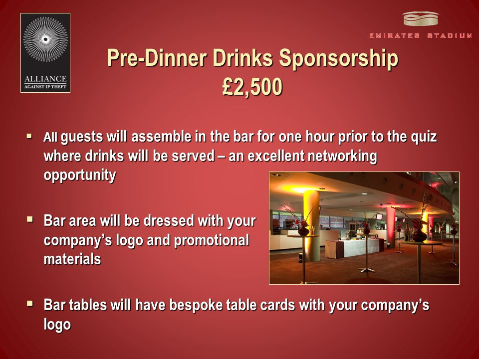 Pre-Dinner Drinks Sponsorship £2,500  All guests will assemble in the bar for one hour prior to the quiz where drinks will be served – an excellent networking opportunity  Bar area will be dressed with your company's logo and promotional materials  Bar tables will have bespoke table cards with your company's logo