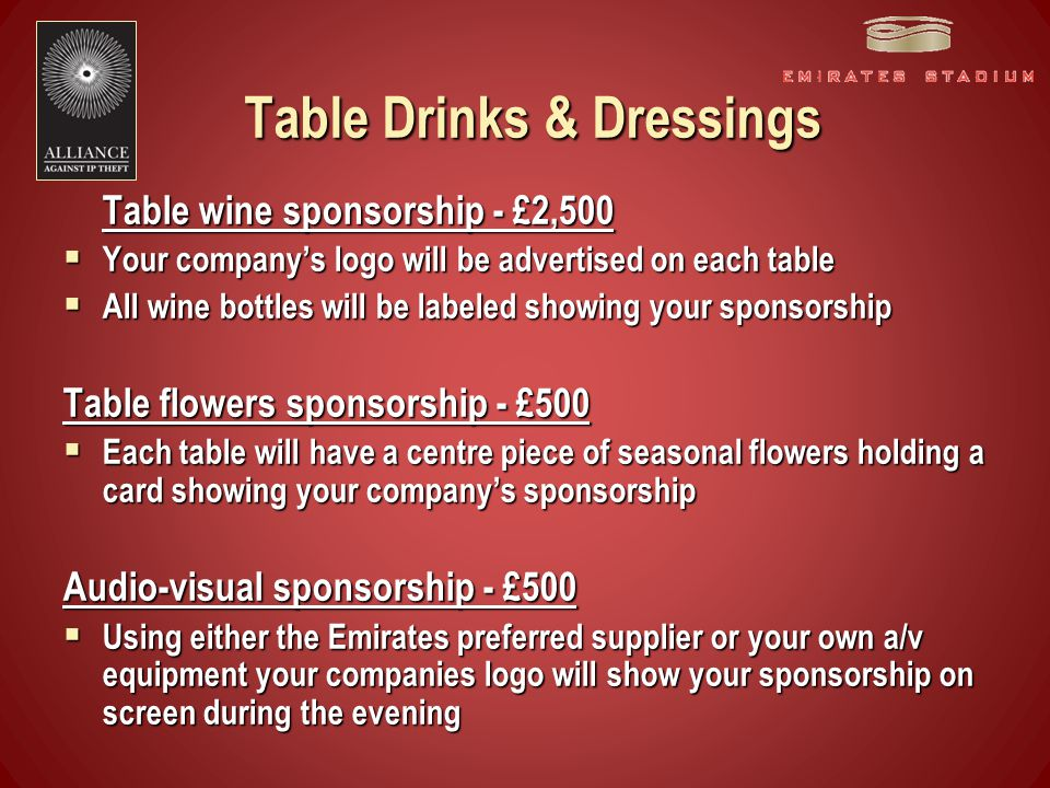 Table Drinks & Dressings Table wine sponsorship - £2,500  Your company's logo will be advertised on each table  All wine bottles will be labeled showing your sponsorship Table flowers sponsorship - £500  Each table will have a centre piece of seasonal flowers holding a card showing your company's sponsorship Audio-visual sponsorship - £500  Using either the Emirates preferred supplier or your own a/v equipment your companies logo will show your sponsorship on screen during the evening