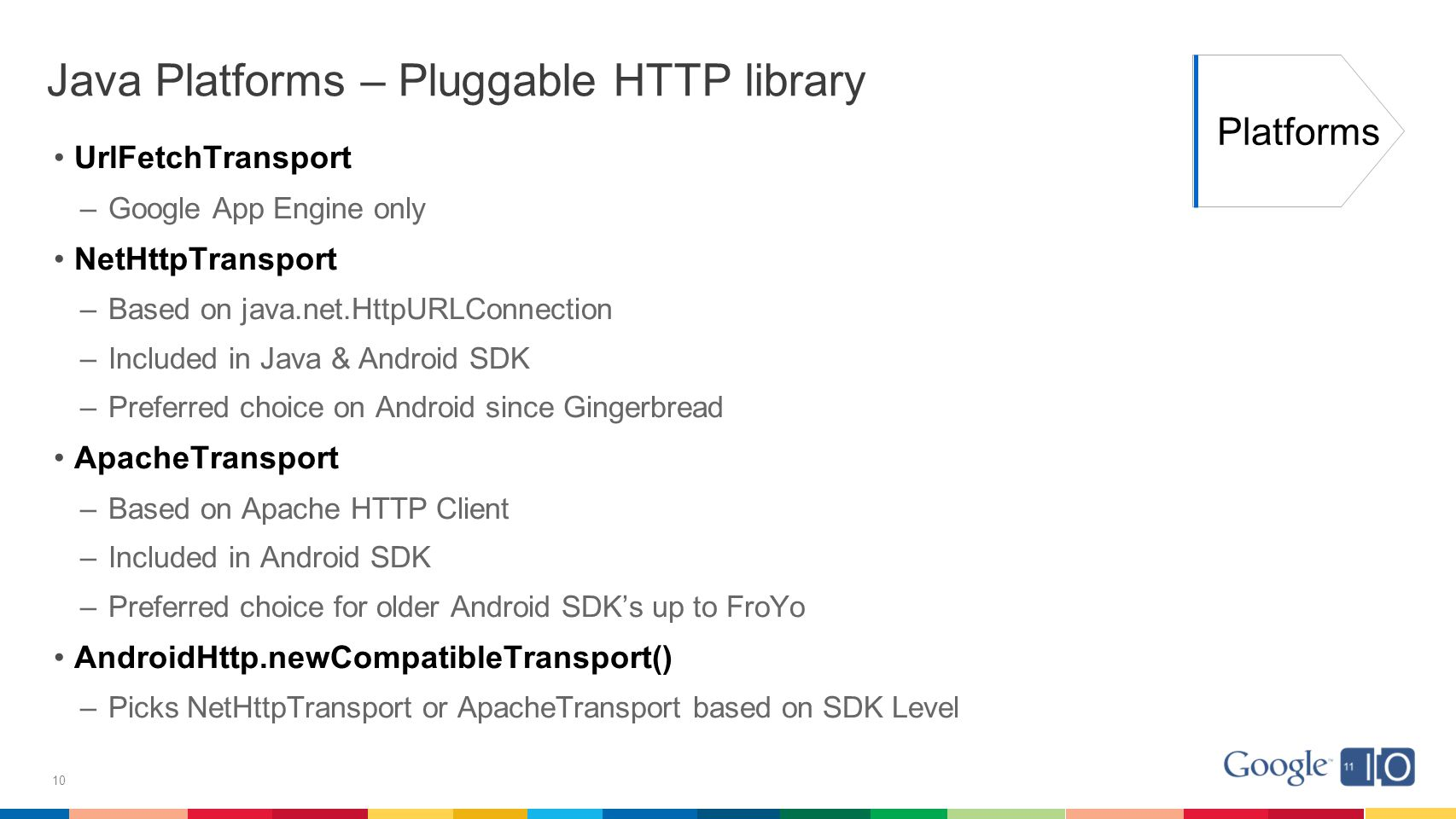 10 Java Platforms – Pluggable HTTP library UrlFetchTransport –Google App Engine only NetHttpTransport –Based on java.net.HttpURLConnection –Included in Java & Android SDK –Preferred choice on Android since Gingerbread ApacheTransport –Based on Apache HTTP Client –Included in Android SDK –Preferred choice for older Android SDK's up to FroYo AndroidHttp.newCompatibleTransport() –Picks NetHttpTransport or ApacheTransport based on SDK Level Platforms
