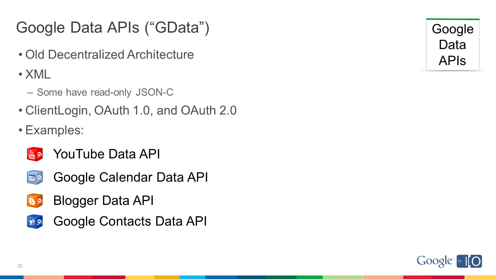 20 Google Data APIs ( GData ) Old Decentralized Architecture XML –Some have read-only JSON-C ClientLogin, OAuth 1.0, and OAuth 2.0 Examples: Google Data APIs YouTube Data API Google Calendar Data API Blogger Data API Google Contacts Data API