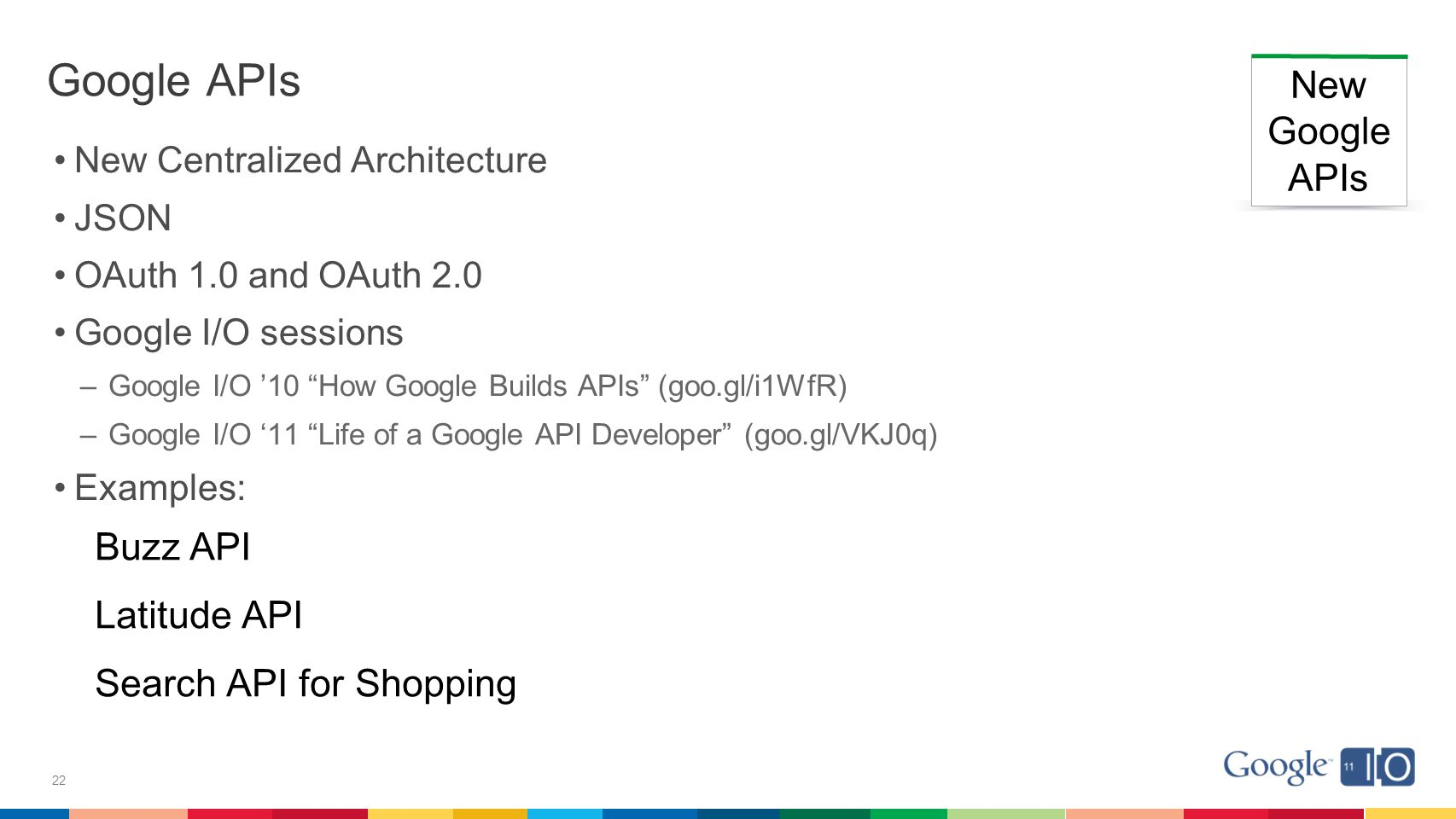22 Google APIs New Centralized Architecture JSON OAuth 1.0 and OAuth 2.0 Google I/O sessions –Google I/O '10 How Google Builds APIs (goo.gl/i1WfR) –Google I/O '11 Life of a Google API Developer (goo.gl/VKJ0q) Examples: New Google APIs Buzz API Latitude API Search API for Shopping