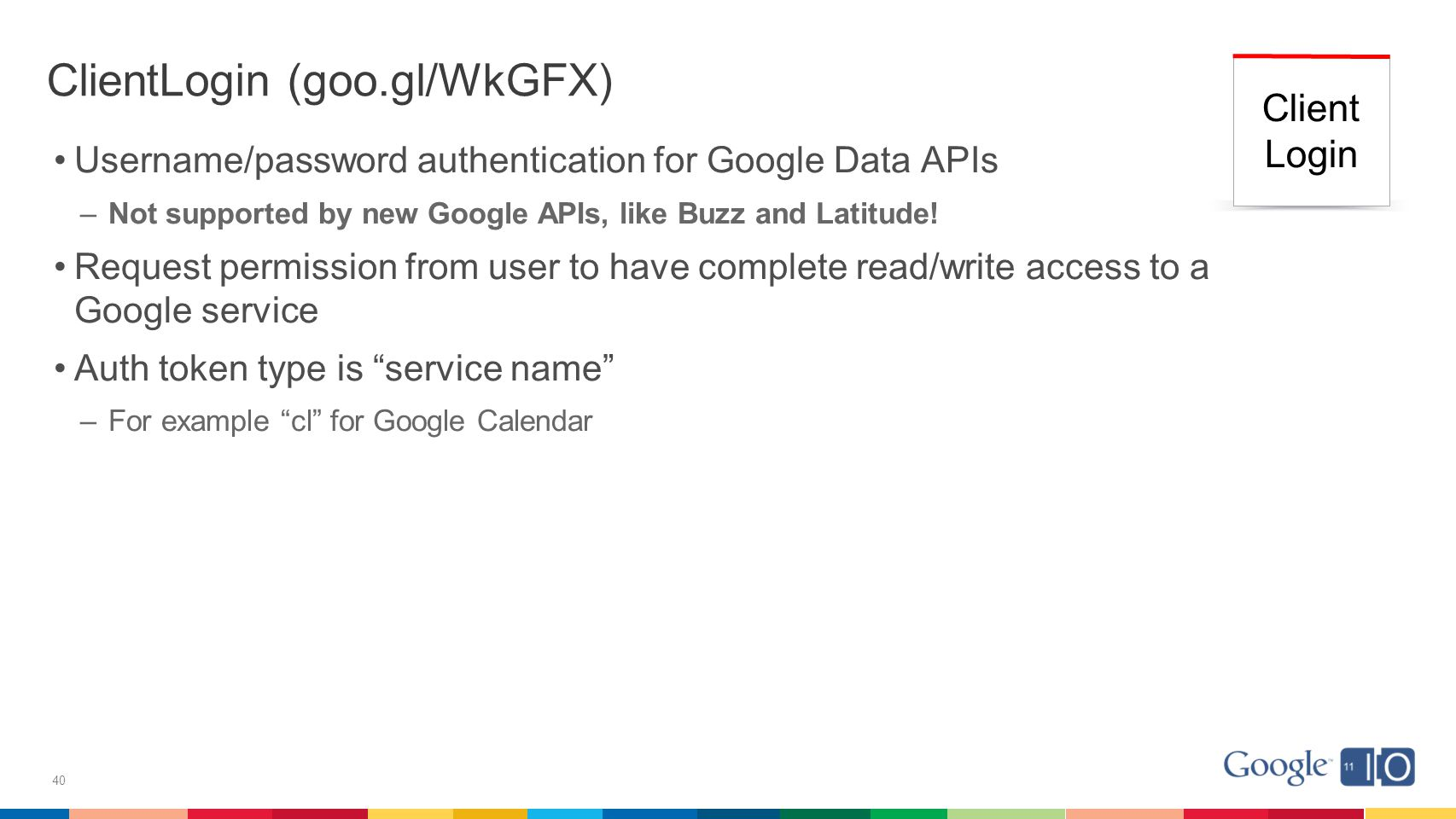 40 ClientLogin (goo.gl/WkGFX) Username/password authentication for Google Data APIs –Not supported by new Google APIs, like Buzz and Latitude.