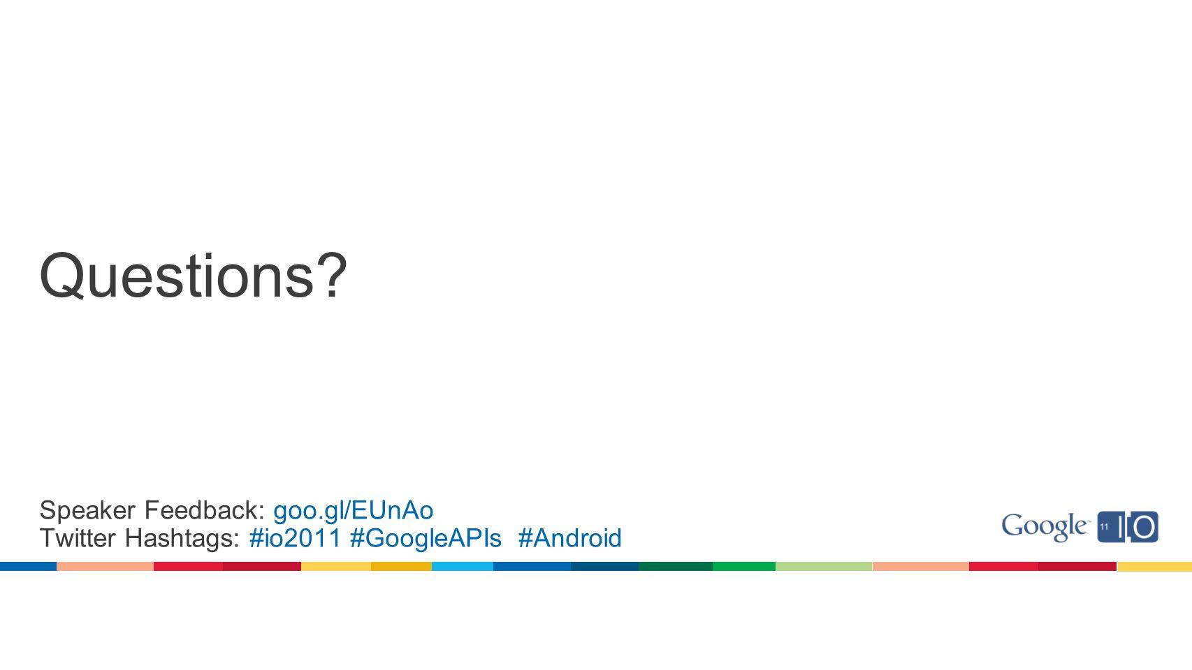 Questions? Speaker Feedback: goo.gl/EUnAo Twitter Hashtags: #io2011 #GoogleAPIs #Android