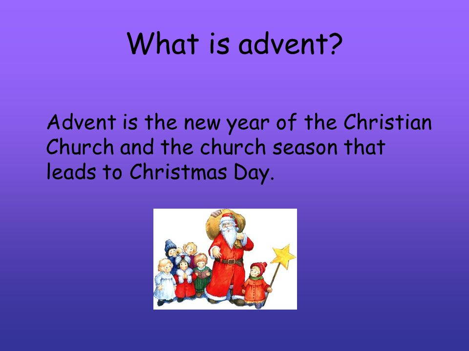 What is advent? Advent is the new year of the Christian Church and the church season that leads to Christmas Day.