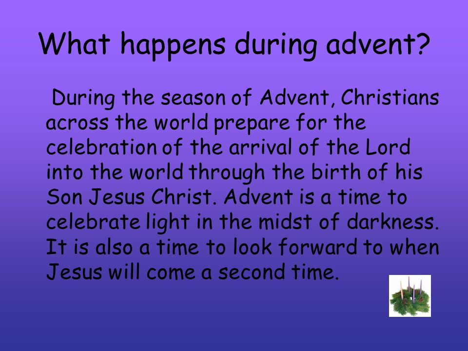 What happens during advent? During the season of Advent, Christians across the world prepare for the celebration of the arrival of the Lord into the w