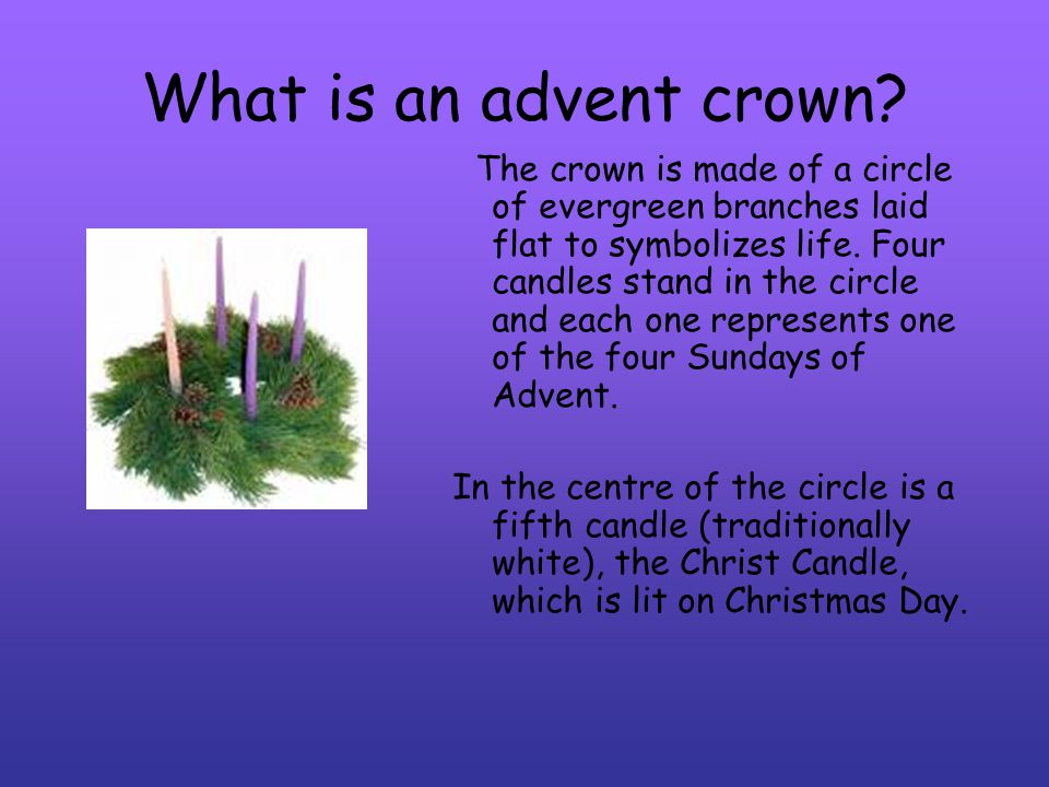 What is an advent crown? The crown is made of a circle of evergreen branches laid flat to symbolizes life. Four candles stand in the circle and each o