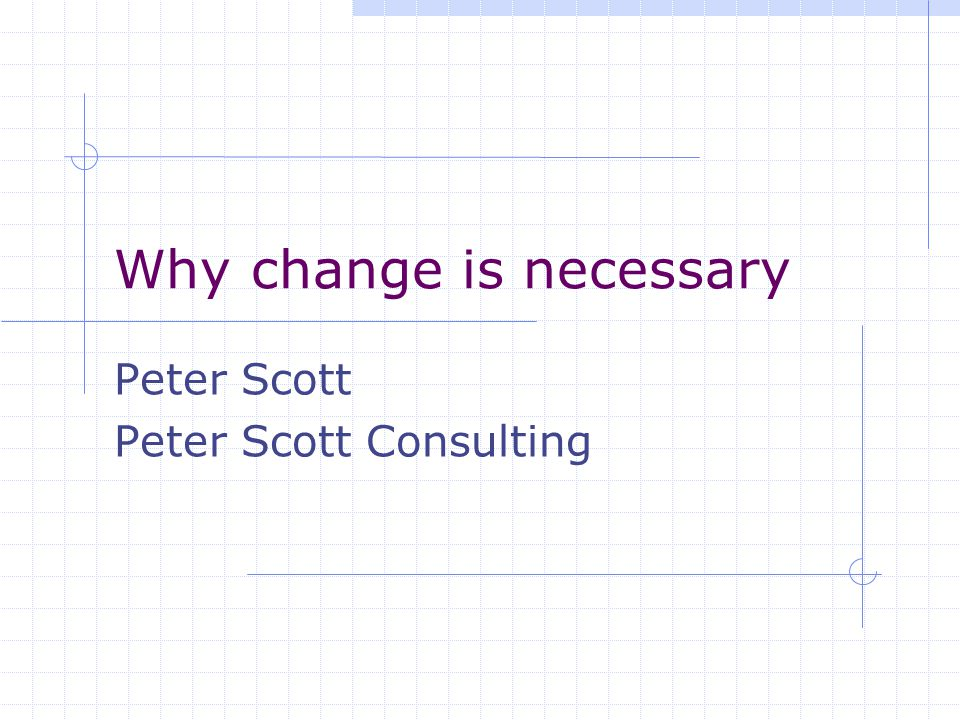 PETER SCOTT CONSULTING Why adapting to change is necessary It is not the strongest of the species that survive nor the most intelligent, but the ones who are most adaptive to change Charles Darwin 'Origin of species'