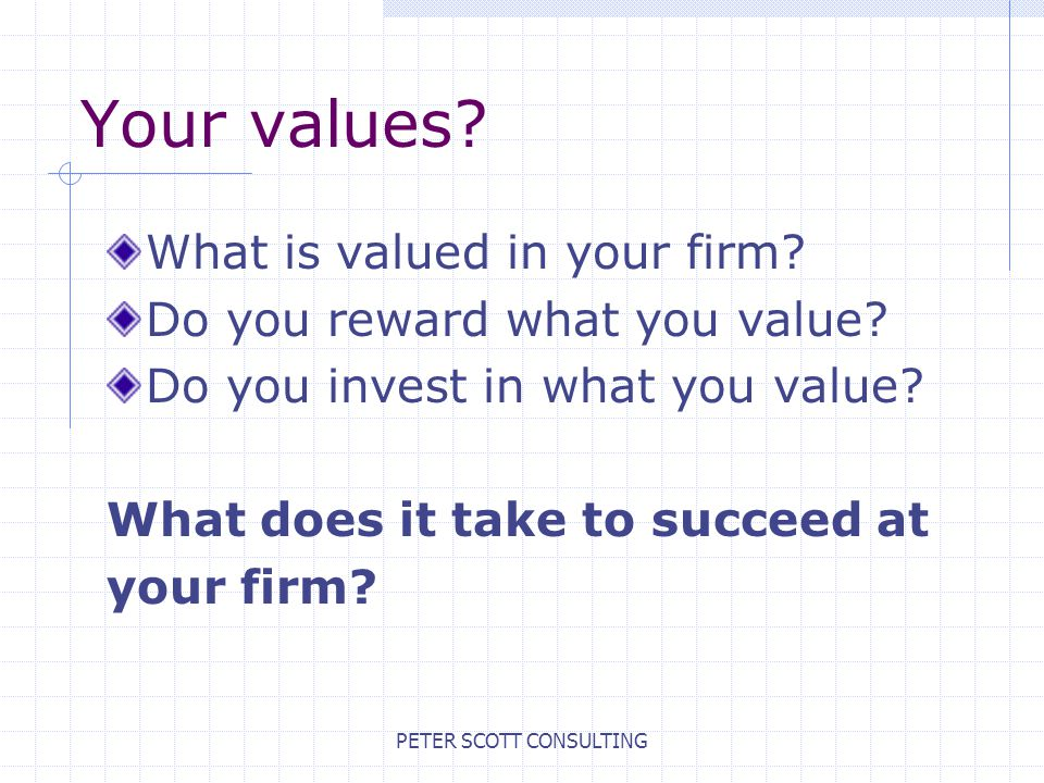 PETER SCOTT CONSULTING Your values. What is valued in your firm.