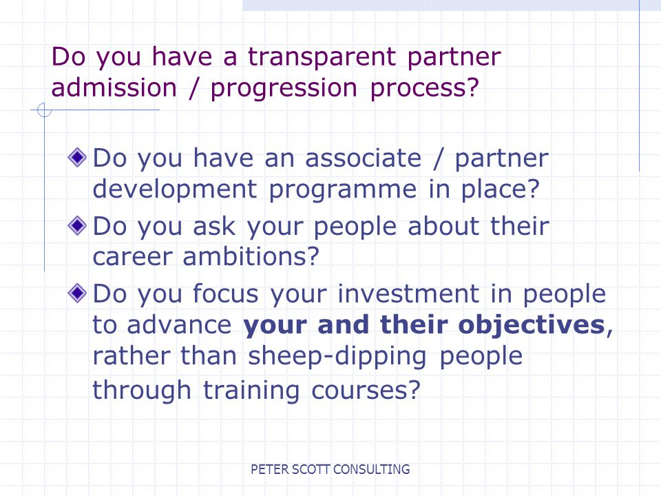 PETER SCOTT CONSULTING Do you have a transparent partner admission / progression process.