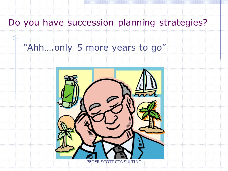 PETER SCOTT CONSULTING Do you have succession planning strategies? Ahh….only 5 more years to go