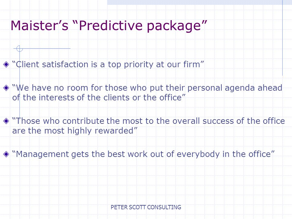 PETER SCOTT CONSULTING Maister's Predictive package Client satisfaction is a top priority at our firm We have no room for those who put their personal agenda ahead of the interests of the clients or the office Those who contribute the most to the overall success of the office are the most highly rewarded Management gets the best work out of everybody in the office