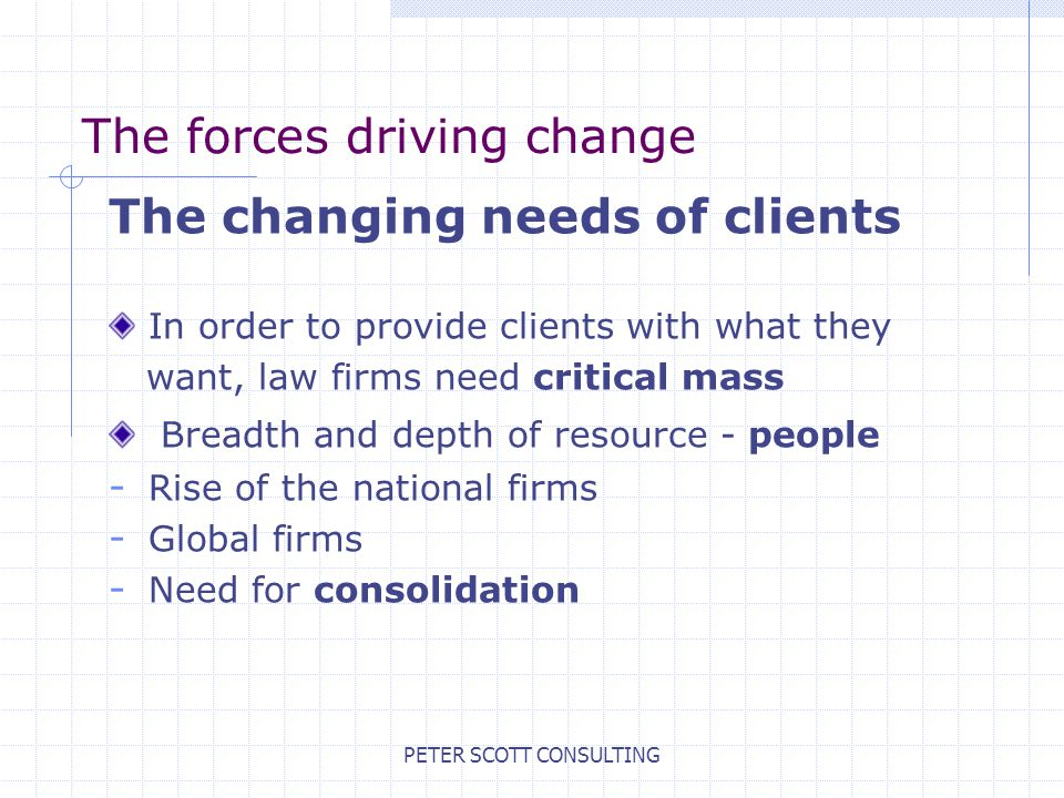PETER SCOTT CONSULTING The forces driving change The changing needs of clients In order to provide clients with what they want, law firms need critical mass Breadth and depth of resource - people - Rise of the national firms - Global firms - Need for consolidation