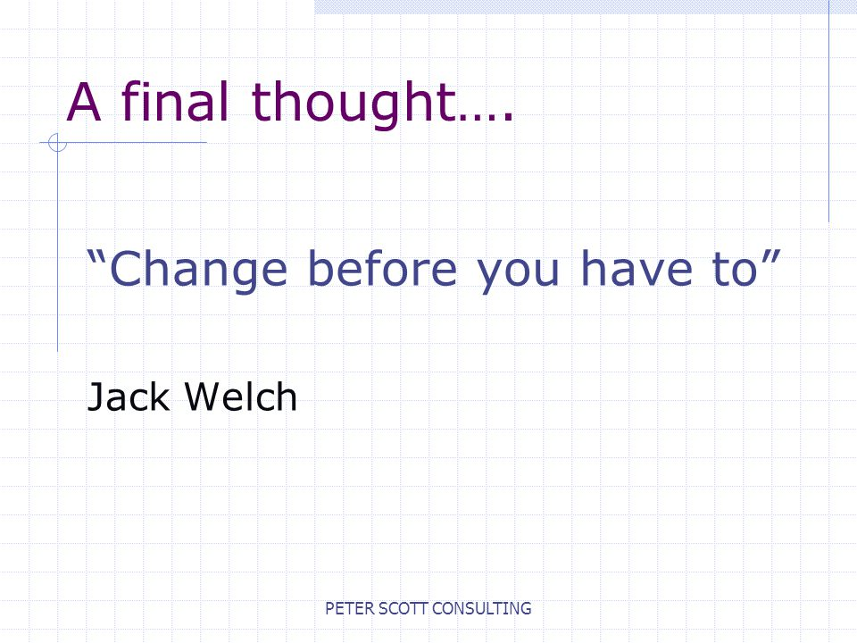 PETER SCOTT CONSULTING A final thought…. Change before you have to Jack Welch