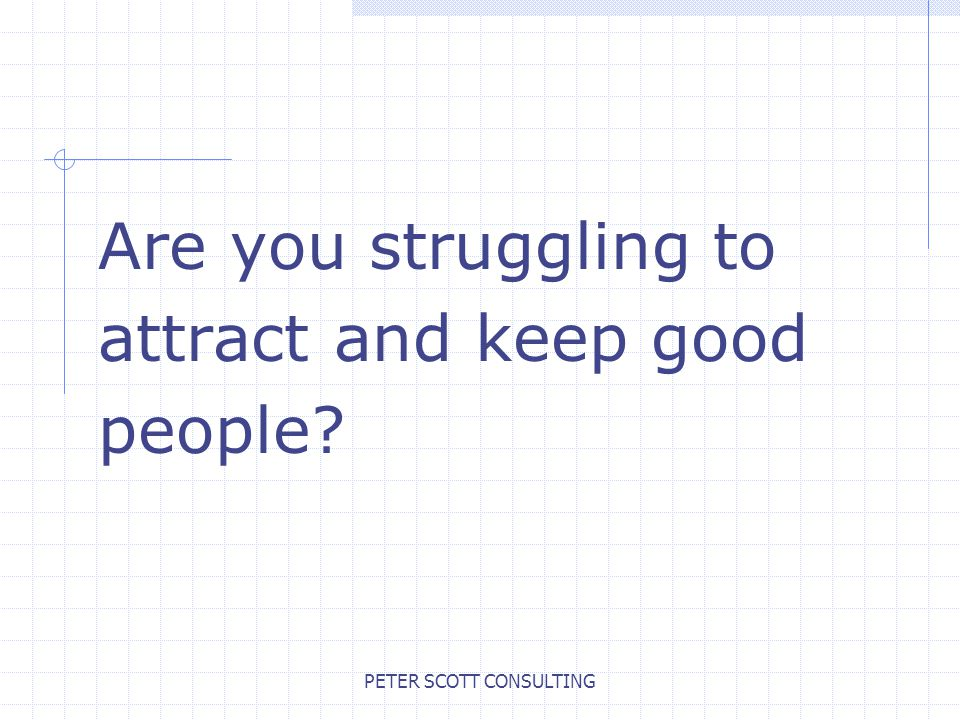 PETER SCOTT CONSULTING Are you struggling to attract and keep good people