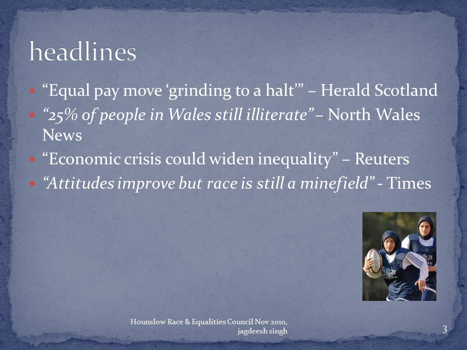 Equal pay move 'grinding to a halt' – Herald Scotland 25% of people in Wales still illiterate – North Wales News Economic crisis could widen inequality – Reuters Attitudes improve but race is still a minefield - Times 3 Hounslow Race & Equalities Council Nov 2010, jagdeesh singh