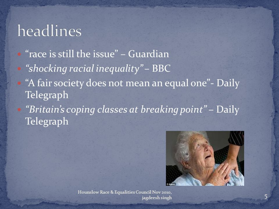 race is still the issue – Guardian shocking racial inequality – BBC A fair society does not mean an equal one - Daily Telegraph Britain's coping classes at breaking point – Daily Telegraph 5 Hounslow Race & Equalities Council Nov 2010, jagdeesh singh