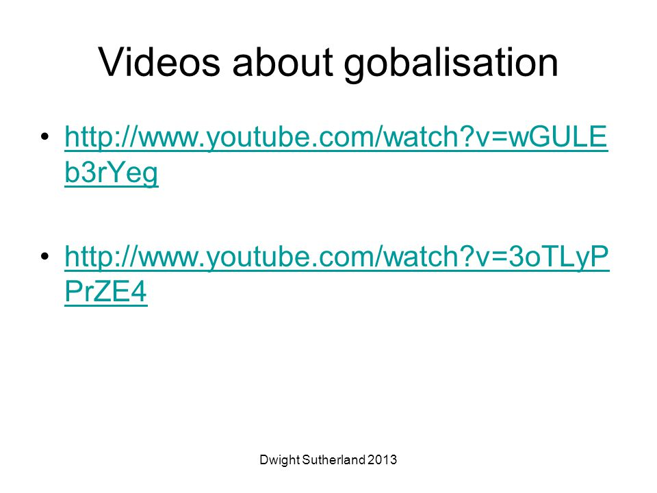 Videos about gobalisation http://www.youtube.com/watch v=wGULE b3rYeghttp://www.youtube.com/watch v=wGULE b3rYeg http://www.youtube.com/watch v=3oTLyP PrZE4http://www.youtube.com/watch v=3oTLyP PrZE4 Dwight Sutherland 2013