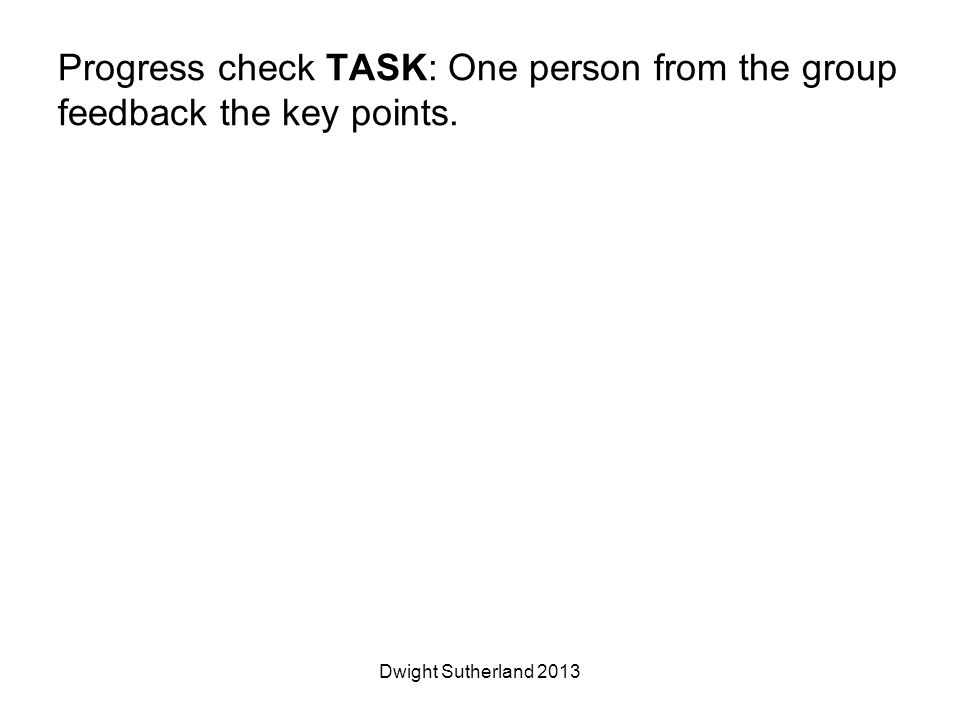 Progress check TASK: One person from the group feedback the key points. Dwight Sutherland 2013
