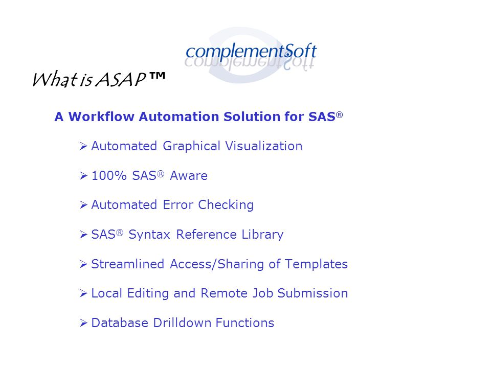 What is ASAP ™ A Workflow Automation Solution for SAS ®  Automated Graphical Visualization  100% SAS ® Aware  Automated Error Checking  SAS ® Syntax Reference Library  Streamlined Access/Sharing of Templates  Local Editing and Remote Job Submission  Database Drilldown Functions