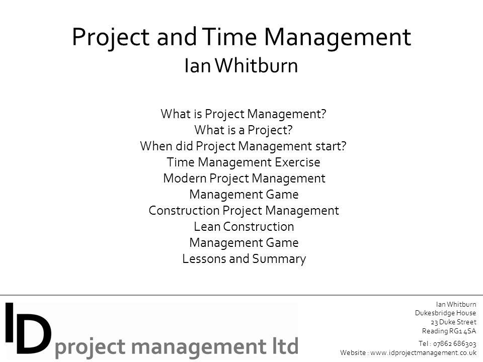 Ian Whitburn Dukesbridge House 23 Duke Street Reading RG1 4SA Tel : 07862 686303 Website : www.idprojectmanagement.co.uk Project and Time Management Ian Whitburn What is Project Management.