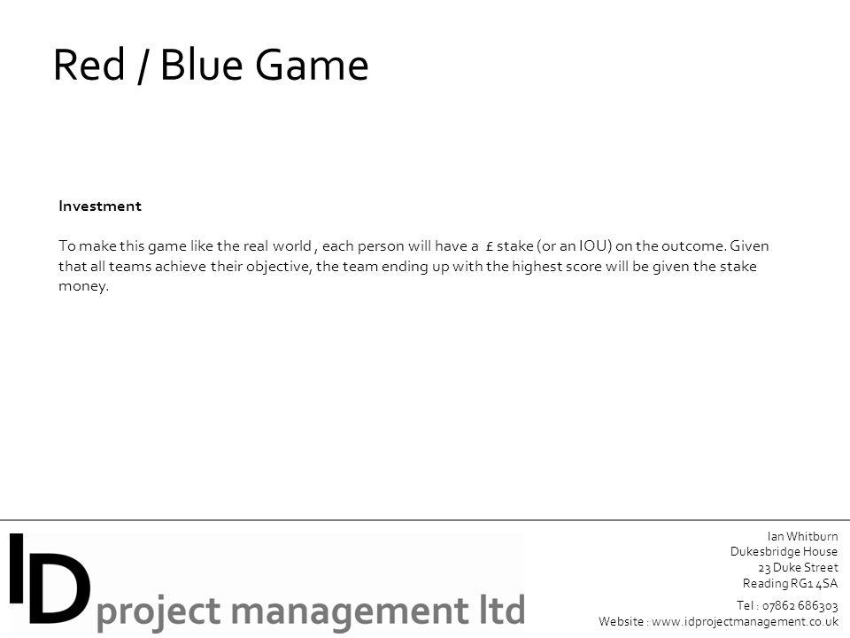 Ian Whitburn Dukesbridge House 23 Duke Street Reading RG1 4SA Tel : 07862 686303 Website : www.idprojectmanagement.co.uk Red / Blue Game Investment To