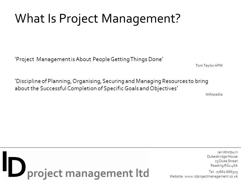 Ian Whitburn Dukesbridge House 23 Duke Street Reading RG1 4SA Tel : 07862 686303 Website : www.idprojectmanagement.co.uk What Is Project Management.