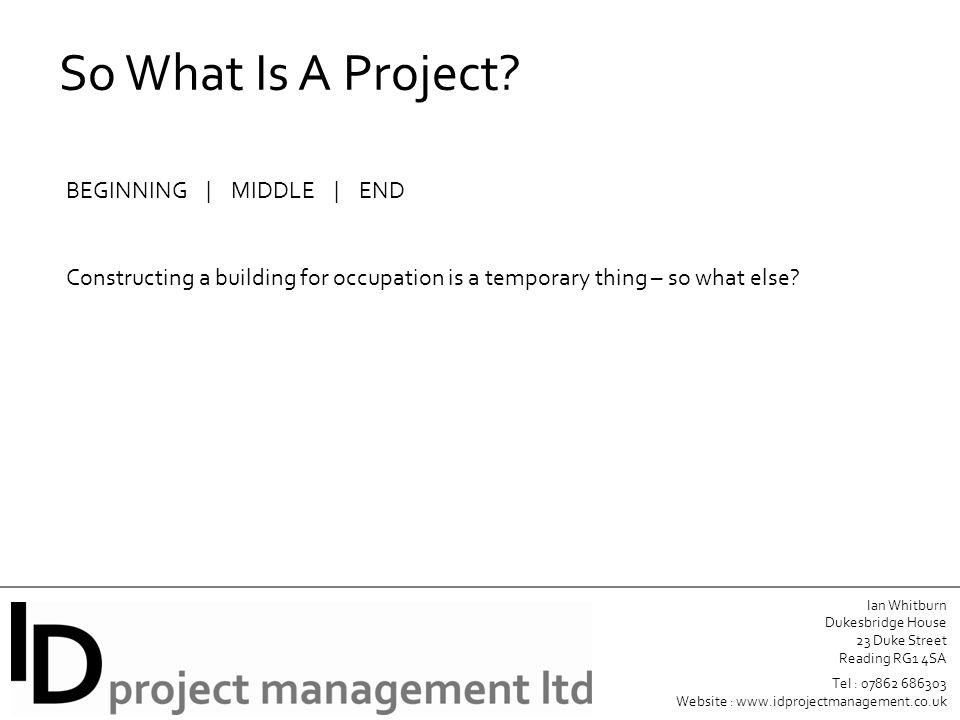 Ian Whitburn Dukesbridge House 23 Duke Street Reading RG1 4SA Tel : 07862 686303 Website : www.idprojectmanagement.co.uk So What Is A Project.