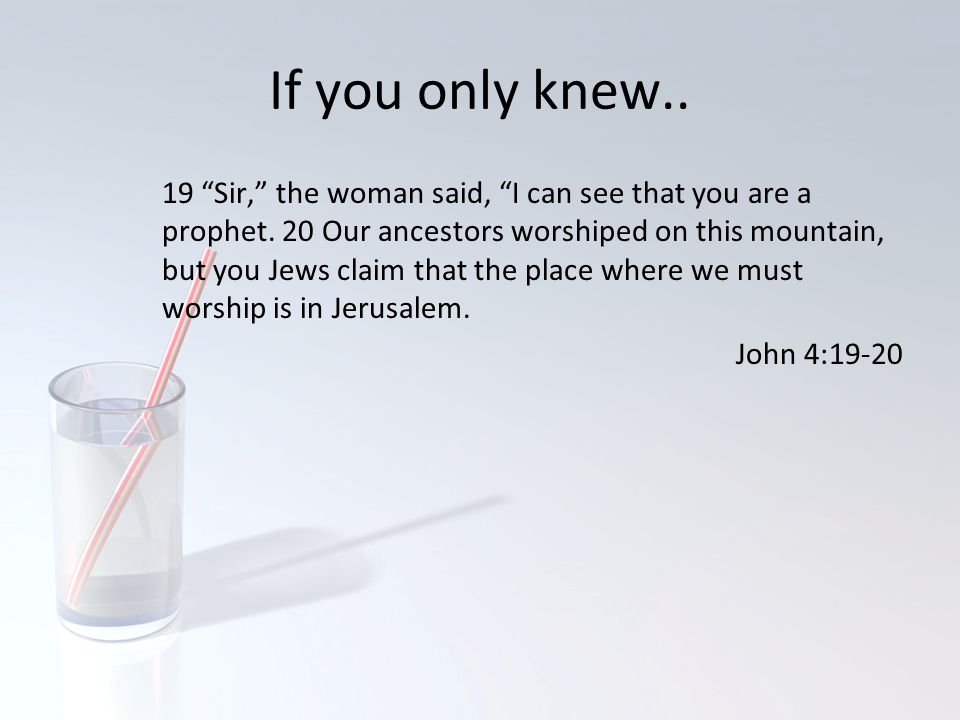 "If you only knew.. 19 ""Sir,"" the woman said, ""I can see that you are a prophet. 20 Our ancestors worshiped on this mountain, but you Jews claim that t"