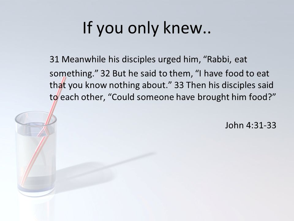 "If you only knew.. 31 Meanwhile his disciples urged him, ""Rabbi, eat something."" 32 But he said to them, ""I have food to eat that you know nothing abo"