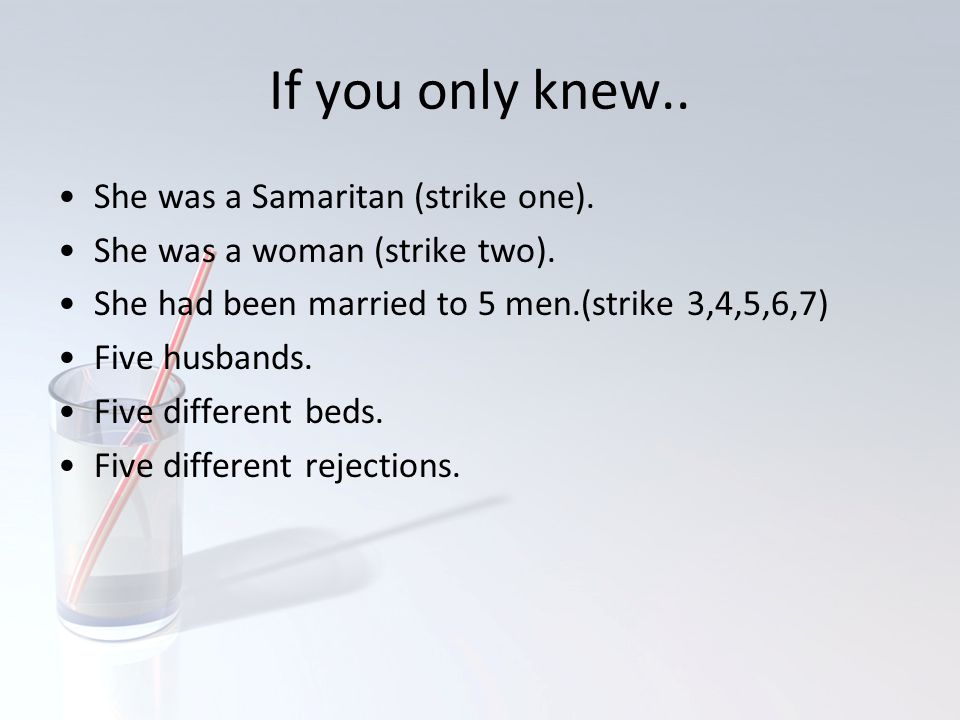 If you only knew.. She was a Samaritan (strike one). She was a woman (strike two). She had been married to 5 men.(strike 3,4,5,6,7) Five husbands. Fiv