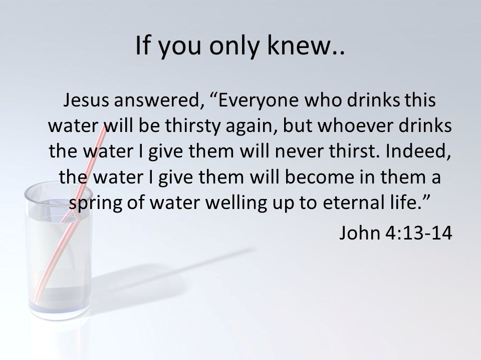 "If you only knew.. Jesus answered, ""Everyone who drinks this water will be thirsty again, but whoever drinks the water I give them will never thirst."
