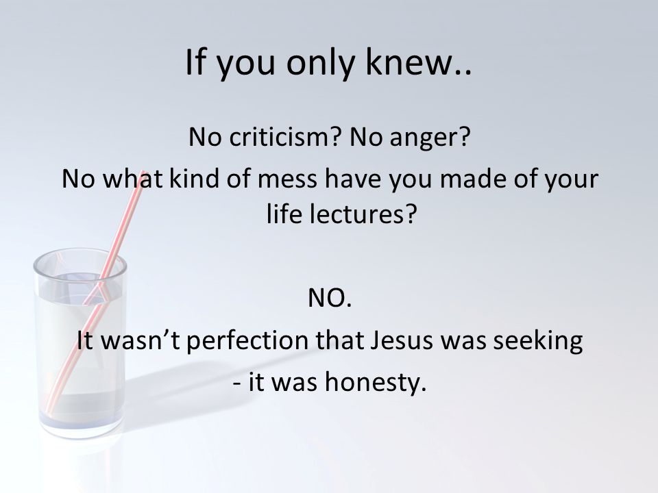 If you only knew.. No criticism? No anger? No what kind of mess have you made of your life lectures? NO. It wasn't perfection that Jesus was seeking -