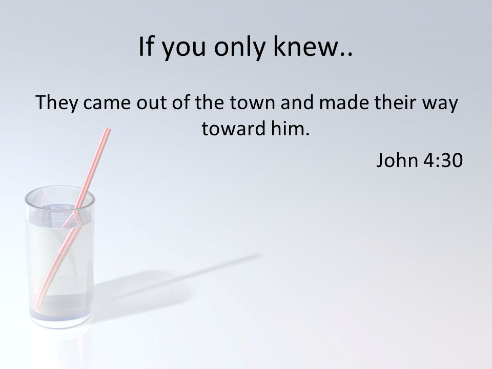 If you only knew.. They came out of the town and made their way toward him. John 4:30