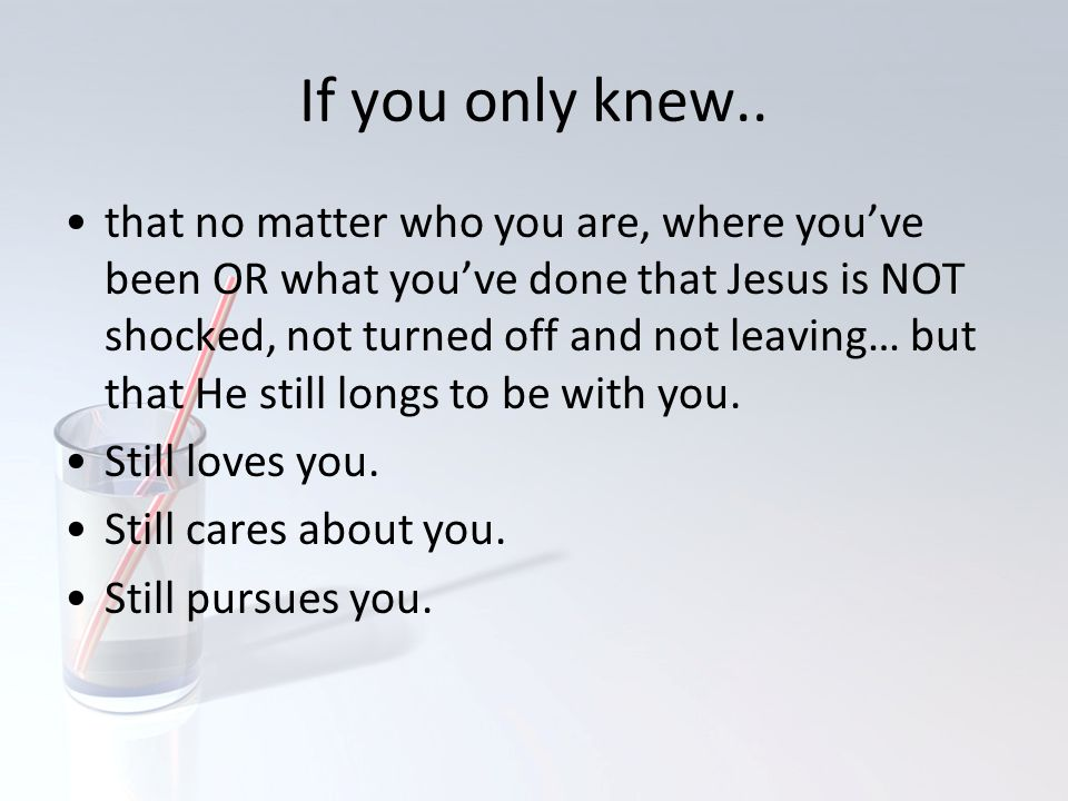 If you only knew.. that no matter who you are, where you've been OR what you've done that Jesus is NOT shocked, not turned off and not leaving… but th