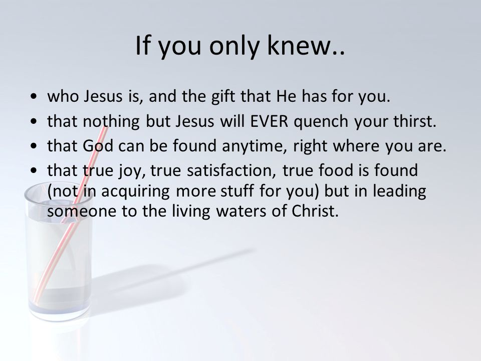 If you only knew.. who Jesus is, and the gift that He has for you. that nothing but Jesus will EVER quench your thirst. that God can be found anytime,