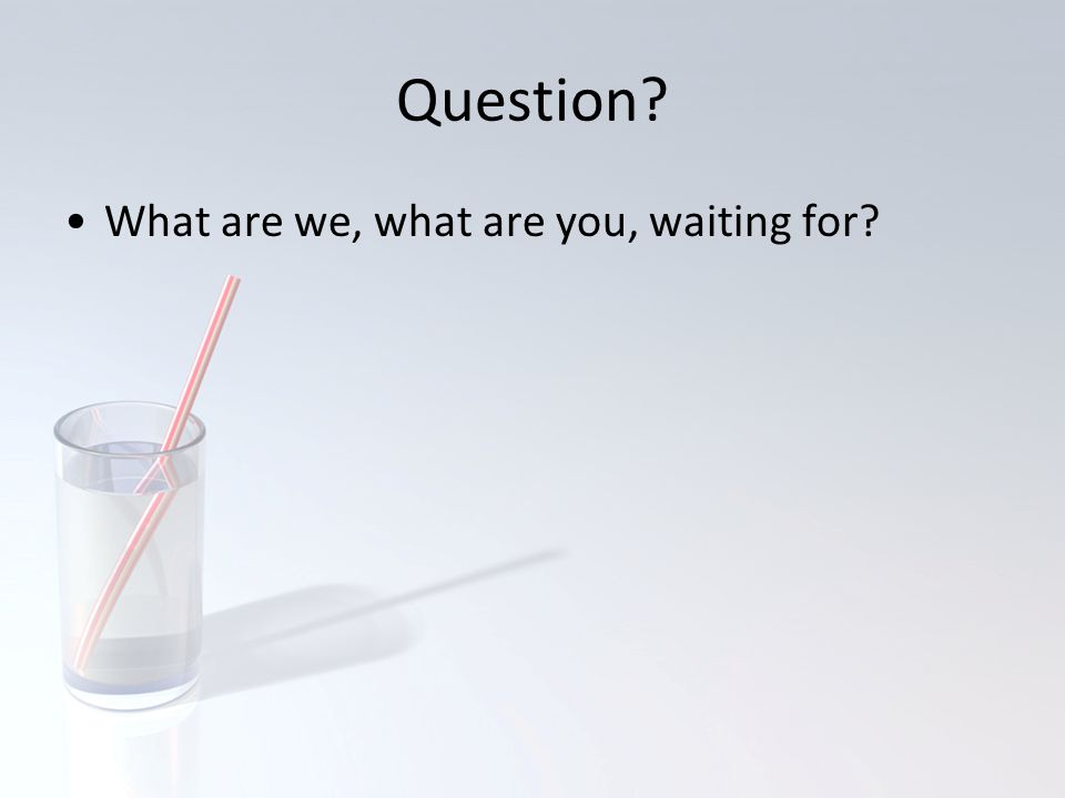 Question? What are we, what are you, waiting for?