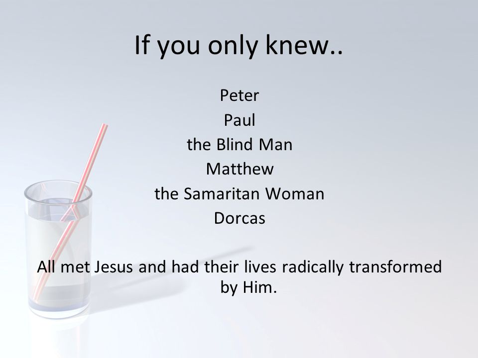 If you only knew.. Peter Paul the Blind Man Matthew the Samaritan Woman Dorcas All met Jesus and had their lives radically transformed by Him.