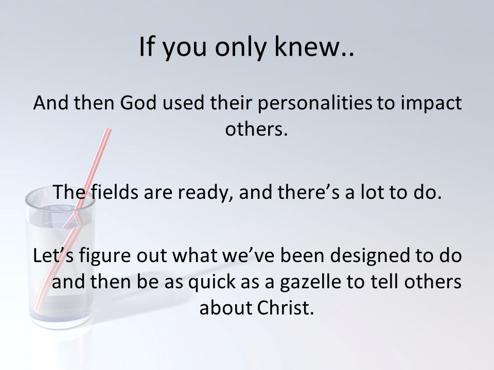 If you only knew.. And then God used their personalities to impact others. The fields are ready, and there's a lot to do. Let's figure out what we've