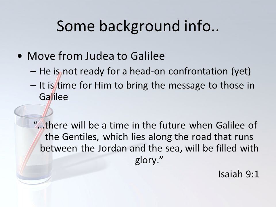 Some background info.. Move from Judea to Galilee –He is not ready for a head-on confrontation (yet) –It is time for Him to bring the message to those