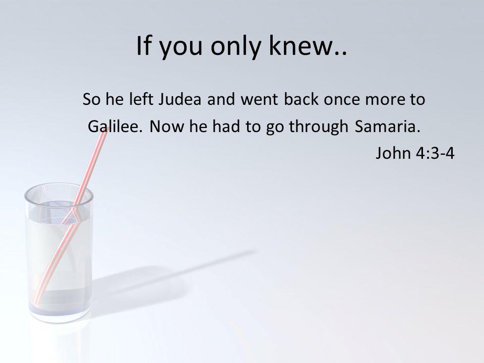 If you only knew..Why go through Samaria.