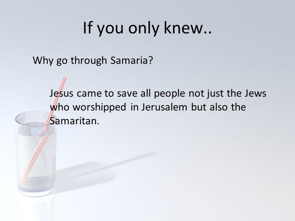 If you only knew.. Why go through Samaria? Jesus came to save all people not just the Jews who worshipped in Jerusalem but also the Samaritan.