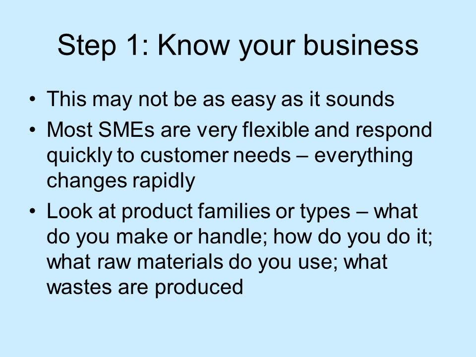 Step 1: Know your business This may not be as easy as it sounds Most SMEs are very flexible and respond quickly to customer needs – everything changes rapidly Look at product families or types – what do you make or handle; how do you do it; what raw materials do you use; what wastes are produced