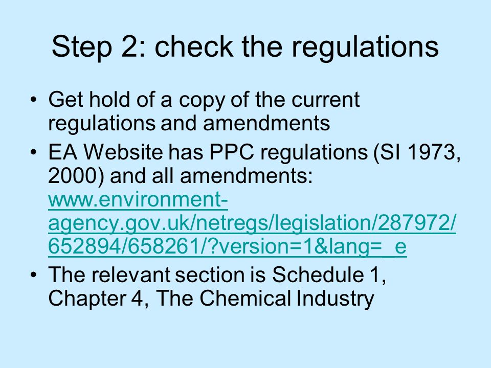 Step 2: check the regulations Get hold of a copy of the current regulations and amendments EA Website has PPC regulations (SI 1973, 2000) and all amendments: www.environment- agency.gov.uk/netregs/legislation/287972/ 652894/658261/ version=1&lang=_e www.environment- agency.gov.uk/netregs/legislation/287972/ 652894/658261/ version=1&lang=_e The relevant section is Schedule 1, Chapter 4, The Chemical Industry