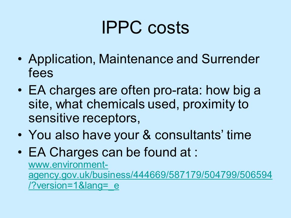IPPC costs Application, Maintenance and Surrender fees EA charges are often pro-rata: how big a site, what chemicals used, proximity to sensitive receptors, You also have your & consultants' time EA Charges can be found at : www.environment- agency.gov.uk/business/444669/587179/504799/506594 / version=1&lang=_e www.environment- agency.gov.uk/business/444669/587179/504799/506594 / version=1&lang=_e