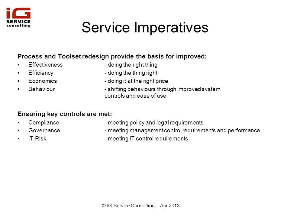 © IG Service ConsultingApr 2013 Lift and Shift Pros and Cons Pros –Shorter initial implementation –Lower initial project risk –Need only consider current process capabilities Cons –Limited review of current operational processes and interfaces –Toolset design/development to incorporate existing bespoke processes, functionality, reporting etc.