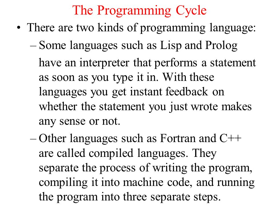 The Programming Cycle There are two kinds of programming language: –Some languages such as Lisp and Prolog have an interpreter that performs a statement as soon as you type it in.