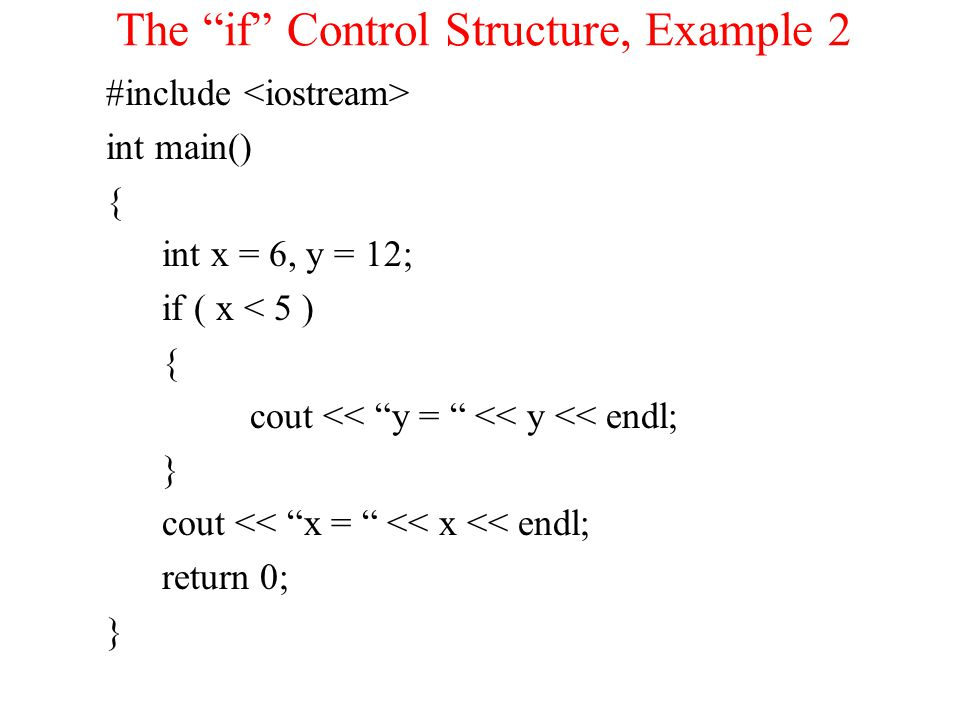 The if Control Structure, Example 2 #include int main() { int x = 6, y = 12; if ( x < 5 ) { cout << y = << y << endl; } cout << x = << x << endl; return 0; }