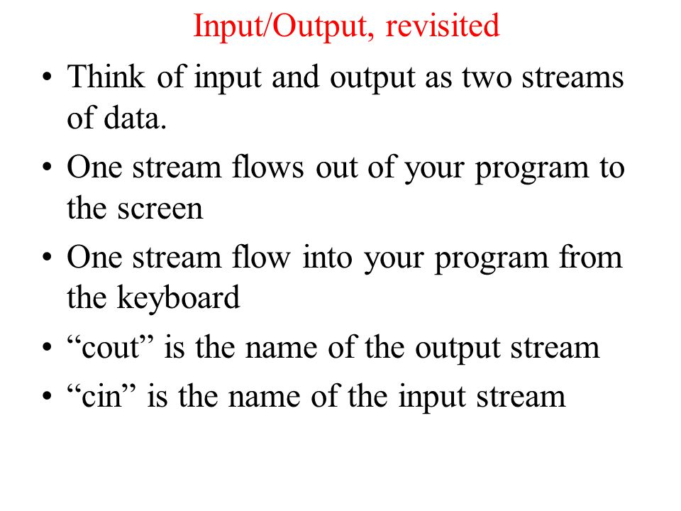Input/Output, revisited In order to put things into the output stream so that they are displayed we used the stream insertion operator –e.g cout << x; –Think of the stream insertion operator as pointing x towards the cout output stream.