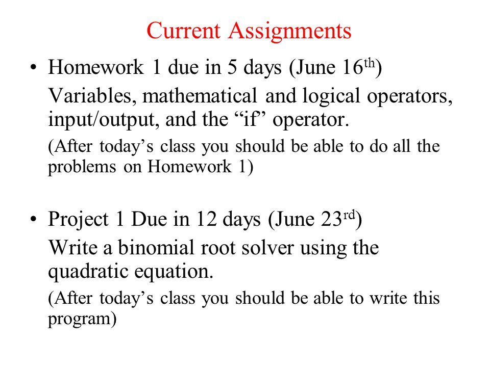 Current Assignments Homework 1 due in 5 days (June 16 th ) Variables, mathematical and logical operators, input/output, and the if operator.